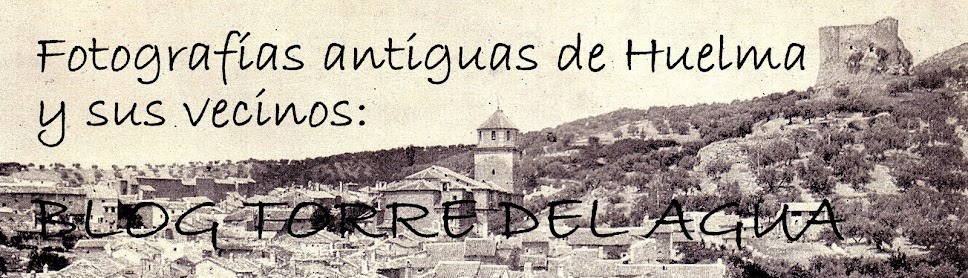 Fotografías antiguas de Huelma y sus vecinos. BLOG TORRE DEL AGUA.