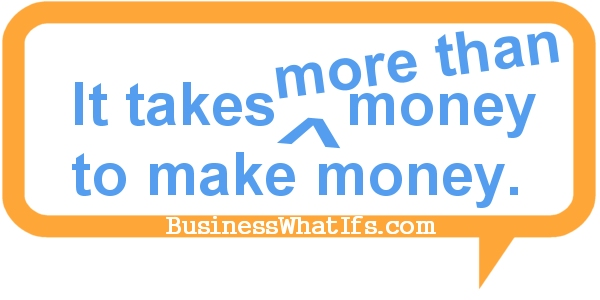 It takes more than money to make money!