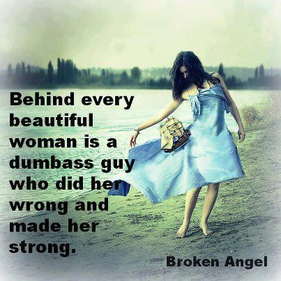 Behind every beautiful woman is a dumbass guy who did her wrong and made her strong.