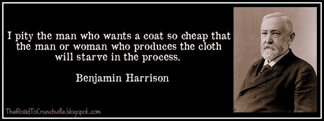 I pity the man who wants a coat so cheap that the man or woman who produces the cloth will starve in the process.  ~Benjamin Harrision
