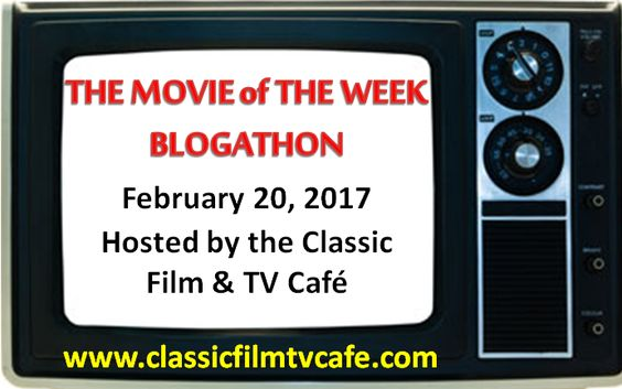 Movie of the Week BLOGATHON - February 20, 2017 - Hosted by the Classic Film & TV Cafe