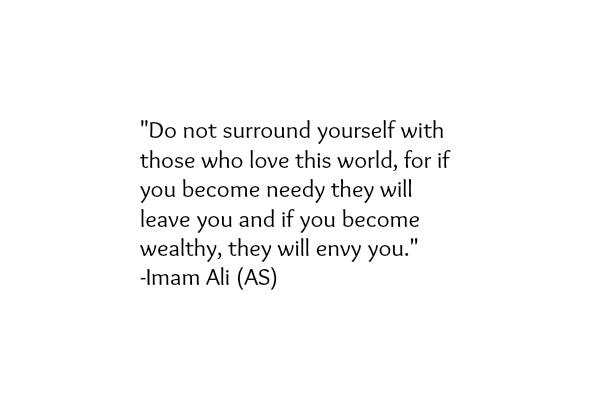 Do not surround yourself with those who love his world, for if you became needy they will leave you and if you became wealthy, they will envy you.