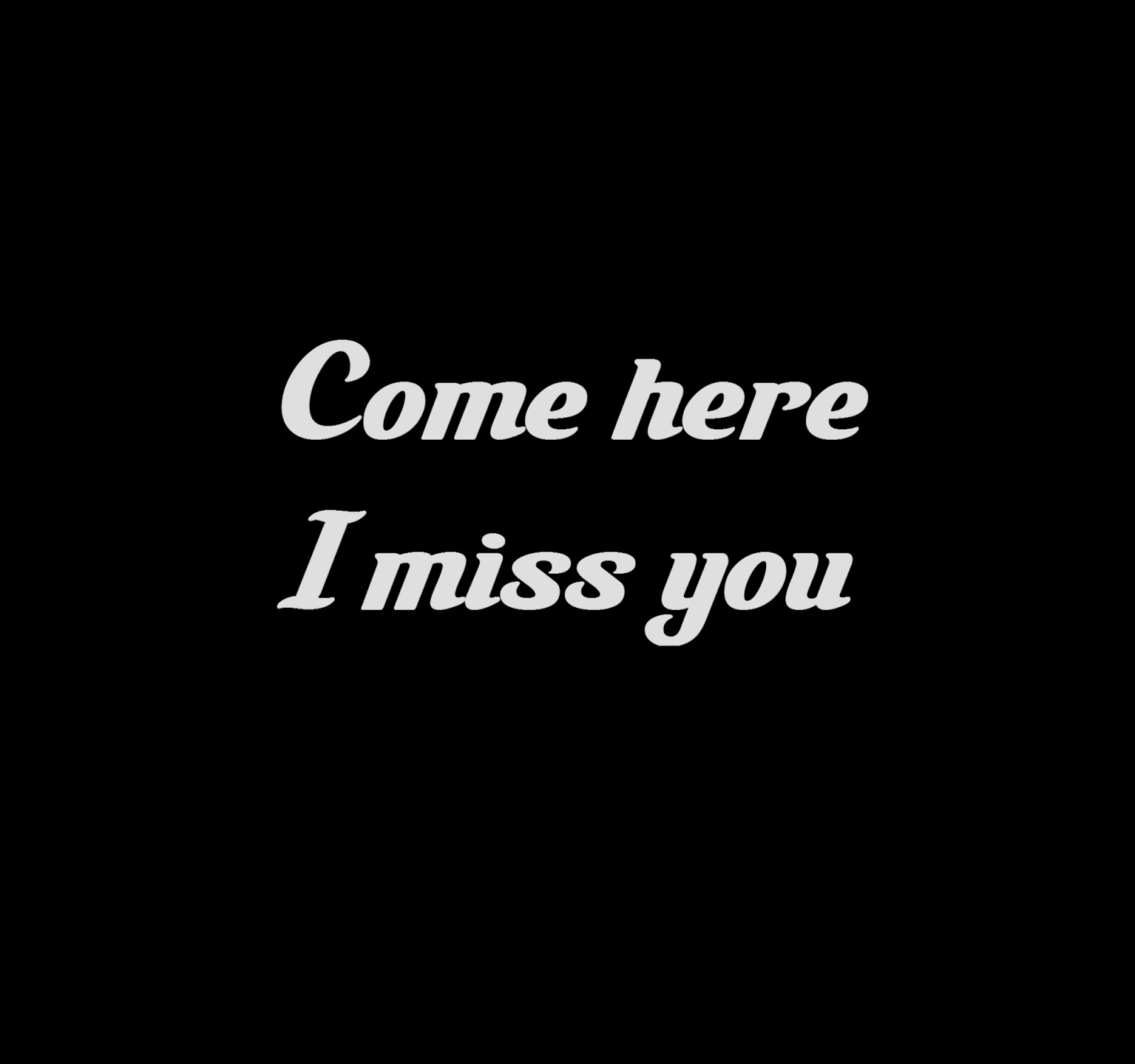 Come here, I miss you