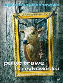 """""""Paląc trawę na rykowisku"""" – Agnieszka Urbanowska"""