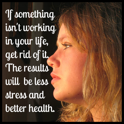 If something isn't working in your life, get rid of it. The results will be less stress and better health.