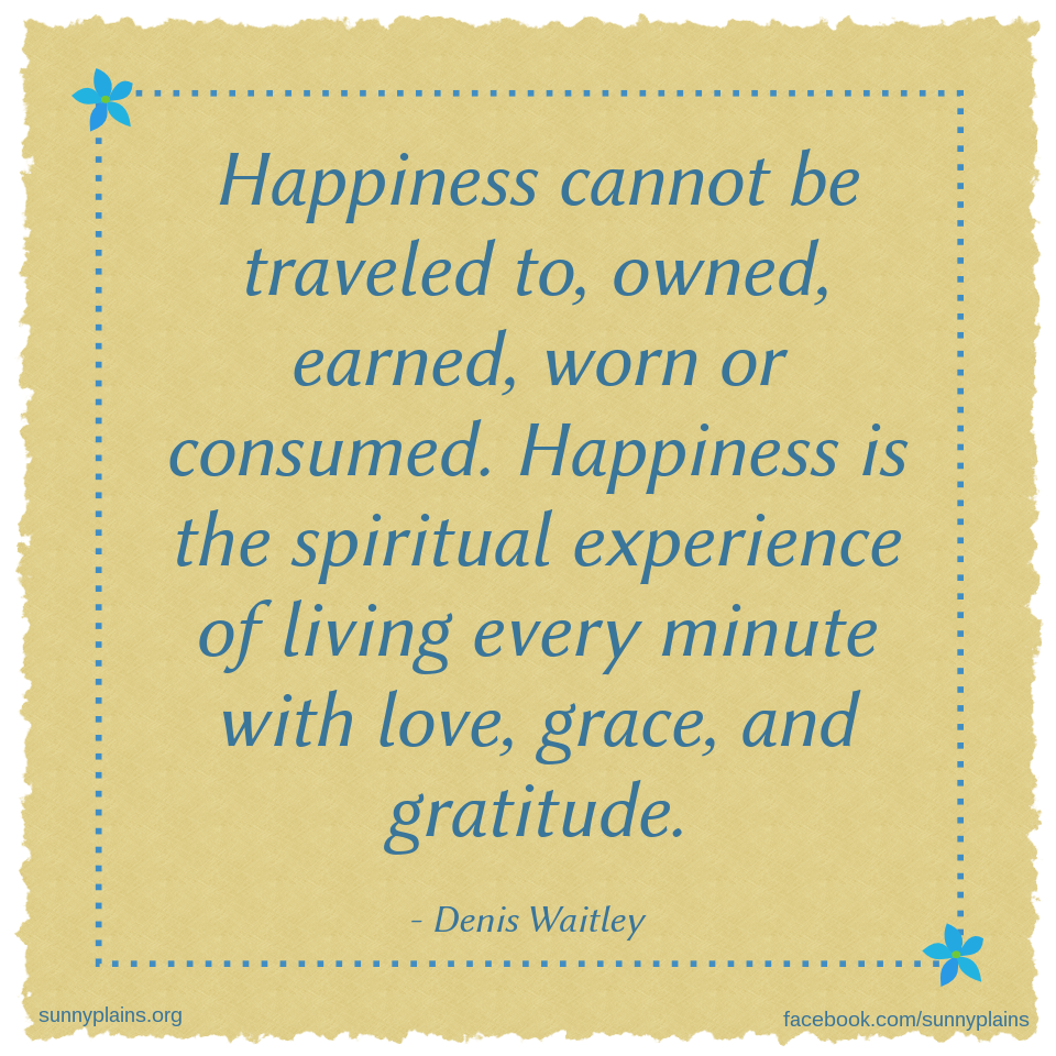 Happiness is a spiritual experience of living every minute with love grace and gratitude.