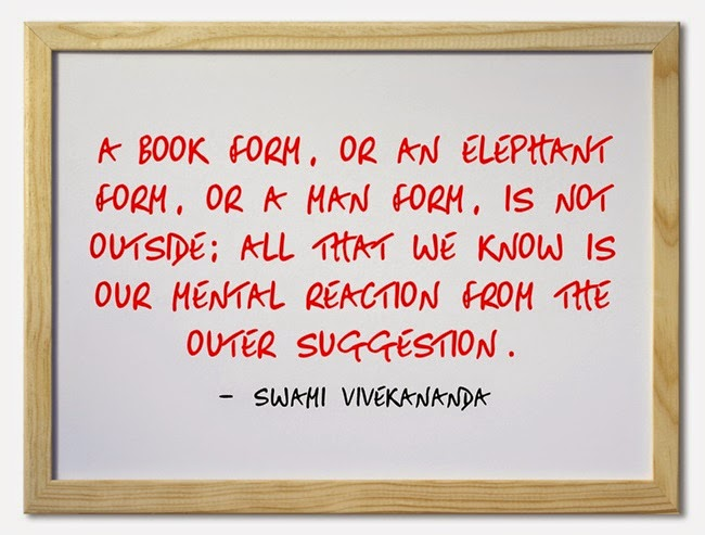 """""""A book form, or an elephant form, or a man form, is not outside; all that we know is our mental reaction from the outer suggestion."""""""