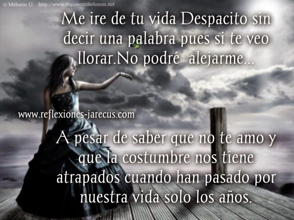 Me iré de tu vida despacito sin decir una palabra pues si te veo llorar No podre alejarme.