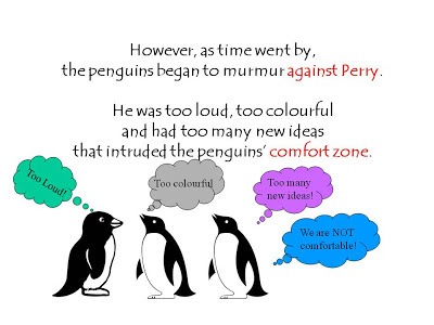 However, as time went by,  the penguins began to murmur against Perry.   He was too loud, too colourful  and had too many new ideas  that intruded the penguins' comfort zone.