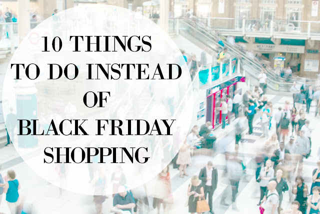 10 Things to do instead of Black Friday Shopping