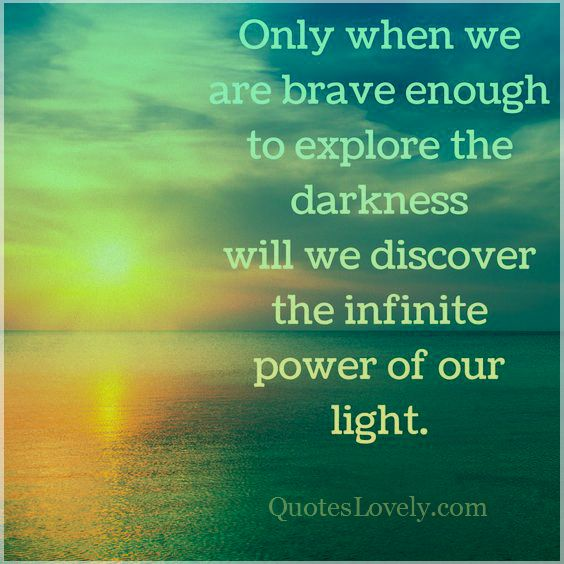 Only when we are brave enough to explore the darkness