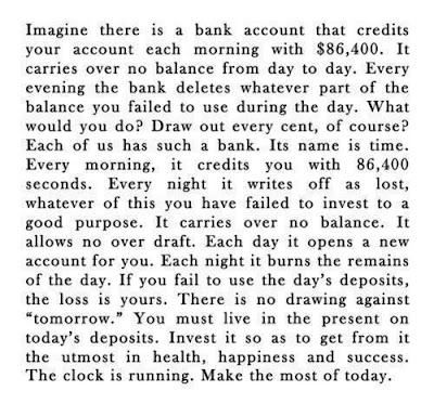 "Imagine there is a bank account that credits your account each morning with $86,400. It carries over no balance from day to day. Every evening the bank deletes whatever part of the balance you failed to use during the day. What would you do? Draw out every cent, of course? Each of us has such a bank. It's name is TIME. Every morning, it credits you with 86,400 seconds. Every night it writes off as lost, whatever of this you have failed to invest to a good purpose. It carries over no balance. It allows no over draft. Each day it opens a new account for you. Each night it burns the remains of the day. If you fail to use the day's deposits, the loss is yours. There is no drawing against ""tomorrow."" You must live in the present on today's deposits. Invest it so as to get from it the utmost in health, happiness and success! The clock is running!! Make the most of today, Safety net, working, 9-5, travel, travelling, traveling, risks, regret, reward, get busy living, one life, paraglide, mountains, inspiration, motivation, quit work and travel the world, backpacking, alternative lifestyles, digital nomad, nomadic lifestyle, travel for work, travel lifestyle, freedom, hippie, chains, self imposed, question normality,"