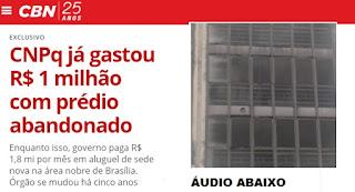 Com prédio do CNPq abandonado, governo gasta R$ 1,8 mi por mês em aluguel de sede nova