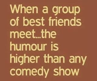 When a group of best friends meet, the humor is higher than any