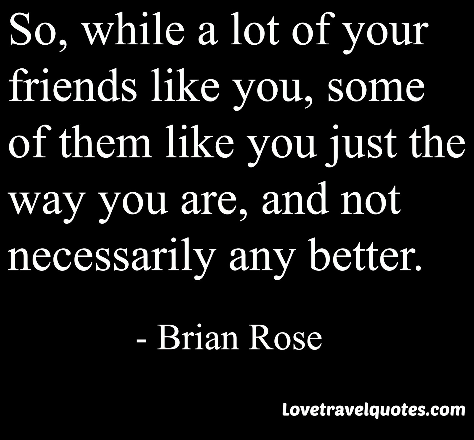 so, while a lot of your friends like you, some of them like you just the way you are, and not necessarily any better