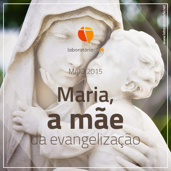 Maria, a mãe da evangelização!