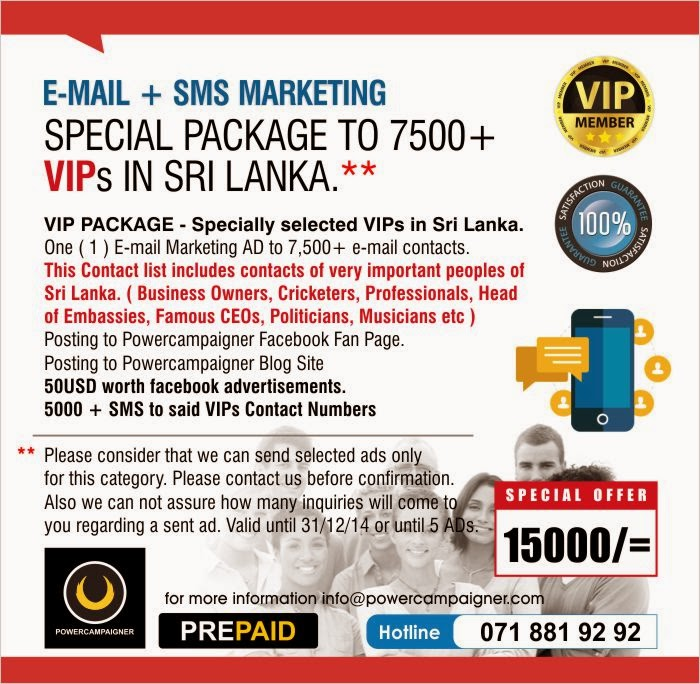 VIP PACKAGE - Specially selected VIPs in Sri Lanka. One ( 1 ) E-mail Marketing AD to 7,500+ e-mail contacts. This Contact list includes contacts of very important peoples of Sri Lanka. ( Business Owners, Cricketers, Professionals, Head of Embassies, Famous CEOs, Politicians, Musicians etc ) Posting to Powercampaigner Facebook Fan Page.  Posting to Powercampaigner Blog Site 50USD worth facebook advertisements. 5000 + SMS to said VIPs Contact Numbers   Please consider that we can send selected ads only  for this category. Please contact us before confirmation.   Also we can not assure how many inquiries will come to  you regarding a sent ad. Valid until 31/12/14 or until 5 ADs.