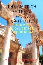 <em>The Church Fathers Were Catholic: Patristic Evidences for Catholicism</em>
