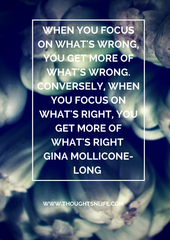 Thoughtsnlife.com : When you focus on what's wrong, you get more of what's wrong. Conversely, when you focus on what's right, you get more of what's right  Gina Mollicone-Long
