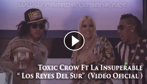 VIDEO - Toxic Crow Ft La Insuperable – Los Reyes Del Sur (Video Oficial HD)