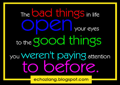 The bad things in life open your eyes to the good things you weren't paying attention to before.