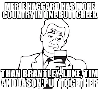 Merle Haggard Has More Country in One Butt Cheek than Brantley, Luke, Tim, and Jason Put Together