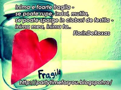 Inima e foarte fragila - se poate rupe, indoi, mutila, se poate sparge in cioburi de festila - inima mea, inima ta..