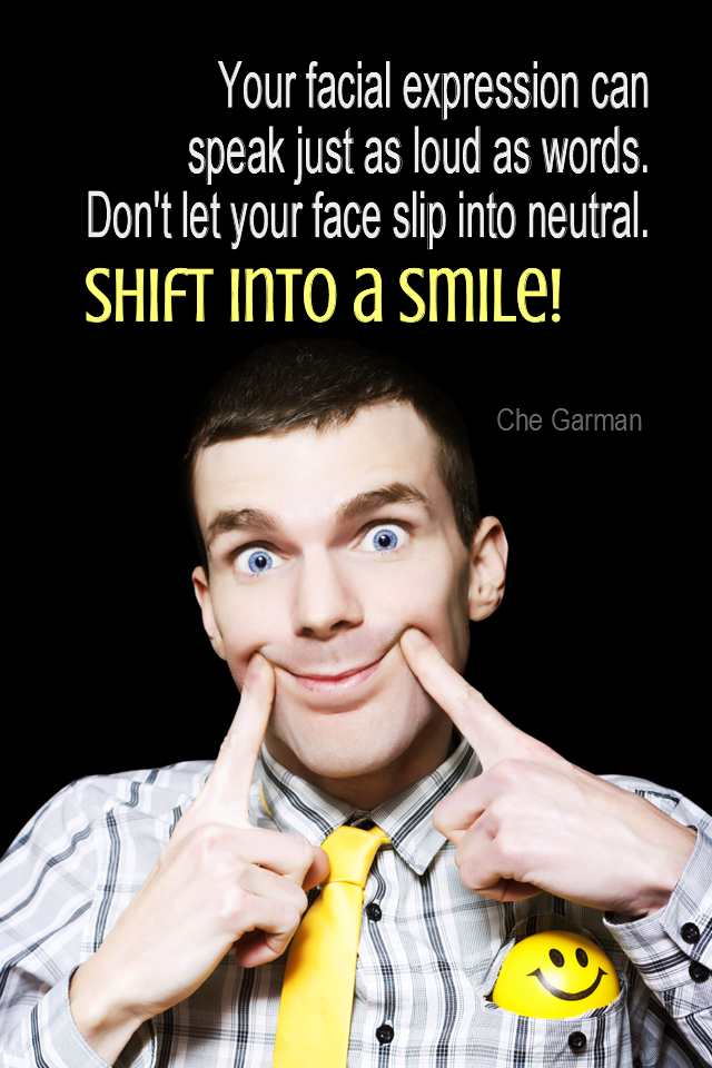 visual quote - image quotation for COMMUNICATION - Your facial expressions can speak just as loud as words. Don't let your face slip into neutral. Shift into a smile! - Che Garman