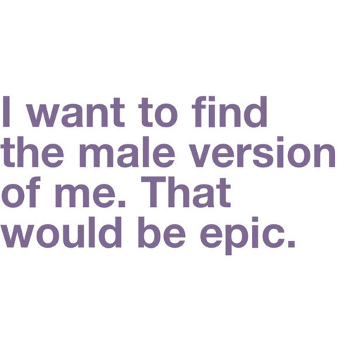 I Want To Find The Female Version Of Me. That Would Be Epic