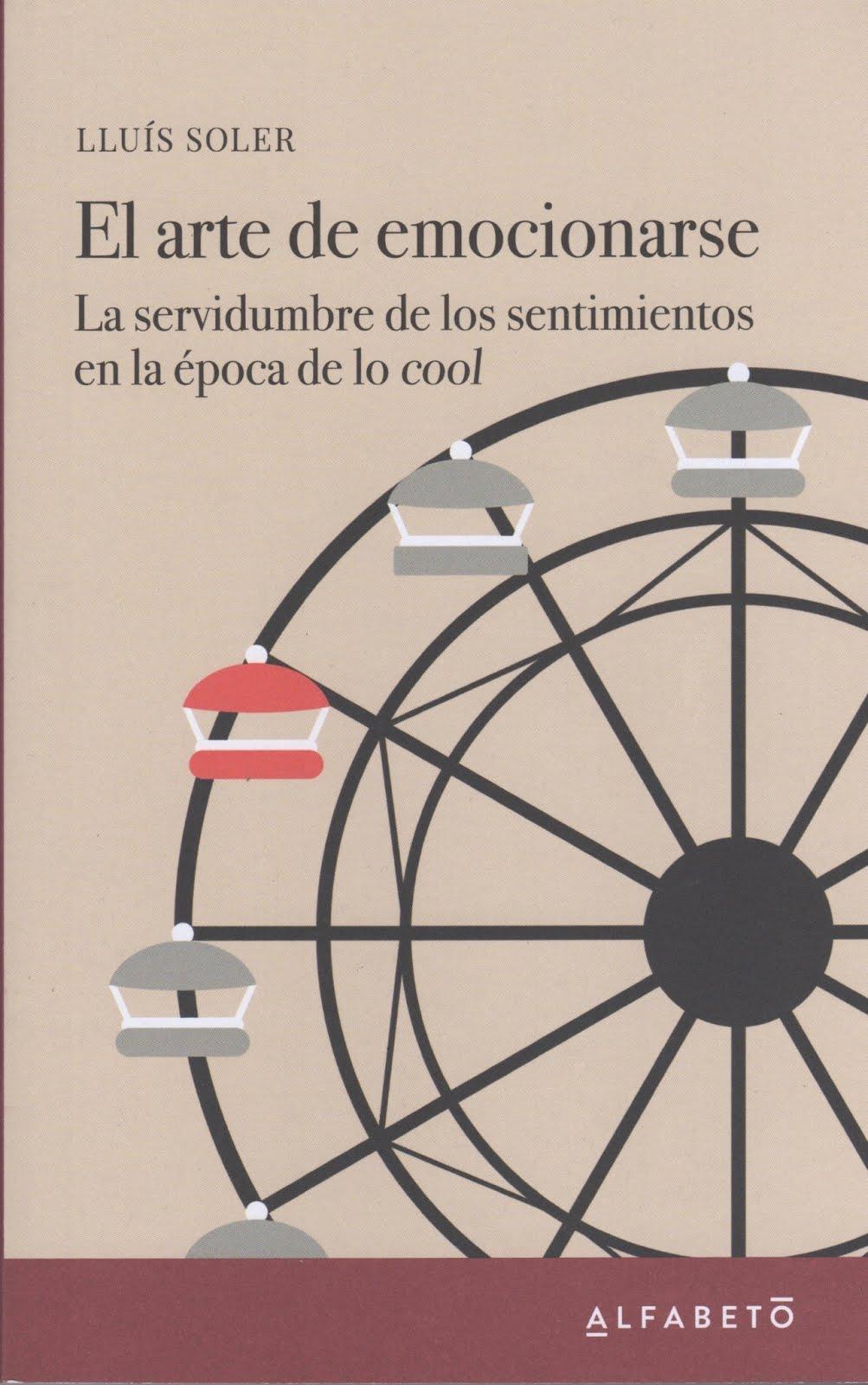 Lluís Soler (El arte de emocionarse) La servidumbre de los sentimientos en la época de lo cool