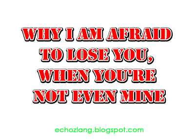 Why I am afraid to lose you, when you're not even mine.