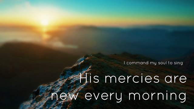 I command my soul to sing, His mercies are new every morning