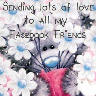 Sending lots of love to all my facebook friends.