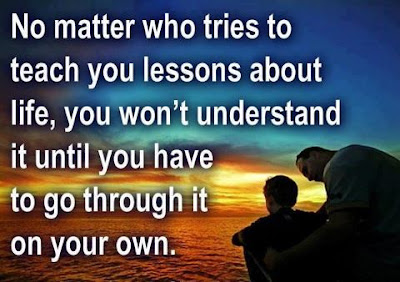 No matter who tries to teach you lessons about life, you won't understand it until you have to go through it on your own.