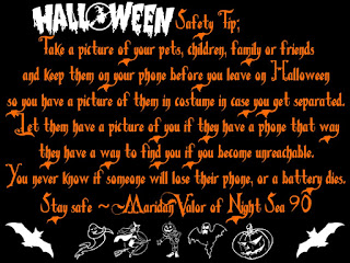 Halloween Safety Tip; Take a picture of your pets, children, family or friends and keep them on your phone before you leave on Halloween so you have a picture of them in costume in case you get separated. Let them have a picture of you if they have a phone, that way they have a way to find you if you become unreachable. You never know if someone will lose their phone or a battery dies. Stay safe ~Maridan Valor of Night Sea 90