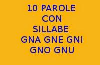10 PAROLE CHE INIZIANO E TERMINANO CON LE SILLABE GNA GNE GNI GNO GNU