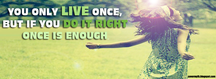 You only live once, But if you do it right once is enough. (Facebook Cover Of Live Once Happy Quote).