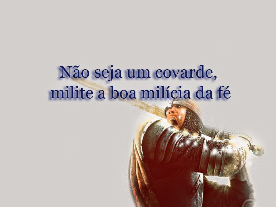Não seja um covarde, milite a boa milícia da fé