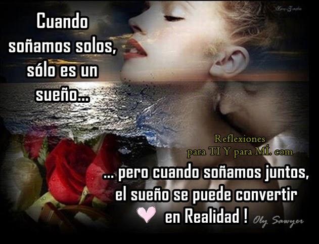 Cuando soñamos juntos,  sólo es un sueño... pero cuando soñamos juntos,  el sueño se puede convertir en REALIDAD !