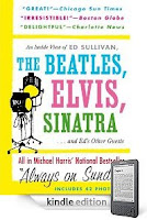 He got a Kindle for Father's Day? Or maybe he already had one? Now it's time to fill it up with great reading, and here's a book that 99 44/100ths percent of all Dads will love! Our Kindle eBook of the Day, Michael Harris' ALWAYS ON SUNDAY: An Inside View of Ed Sullivan, the Beatles, Elvis, Sinatra and Ed's Other Guests – Just $2.99 on Kindle, and Here's a Free Sample