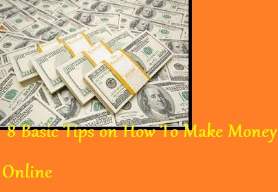 8 Basic Tips on How To Make Money Online Directly From Home !