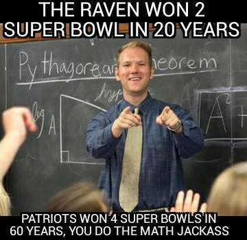 the raven won 2 super bowl in 20 years. patriots won 4 super bowls in 60 years, you do the math jackass