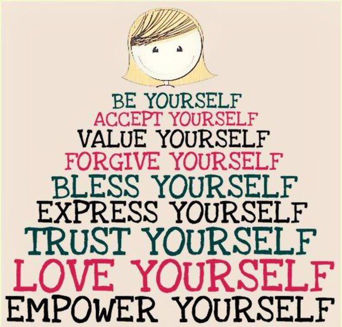 Be yourself. Accept yourself. Value yourself. Forgive yourself. Bless yourself. Express yourself. Trust yourself. Le yourself. Empower yourself.