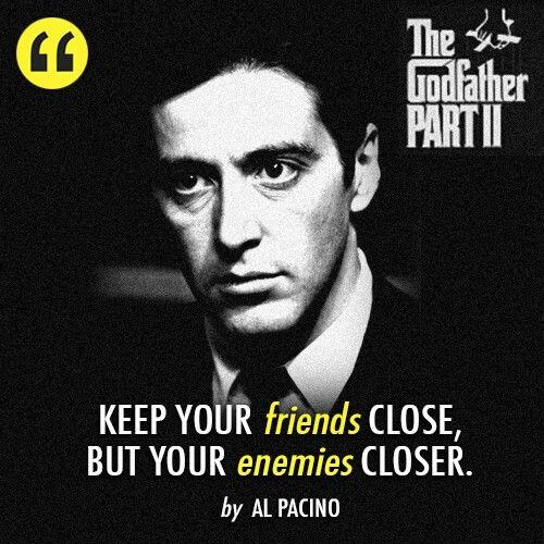 Keep your friends close, but your enemies closer - The Godfather