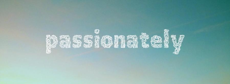 passionately