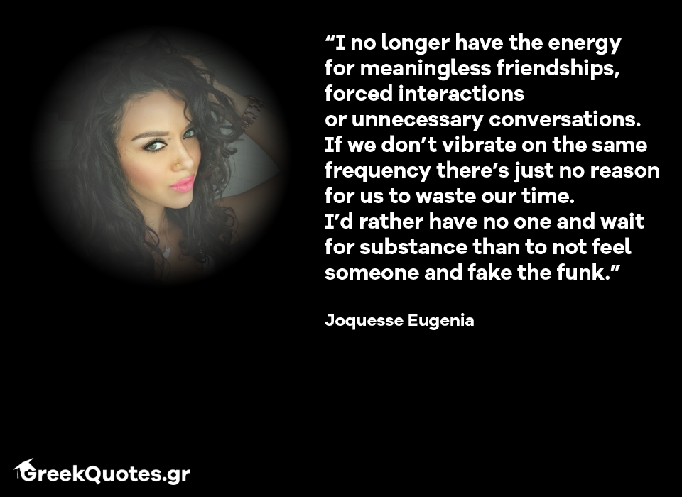 """I no longer have the energy for meaningless friendships, forced interactions  or unnecessary conversations.  If we don't vibrate on the same frequency there's just no reason for us to waste our time. I'd rather have no one and wait for substance than to not feel someone and fake the funk."" Joquesse Eugenia"