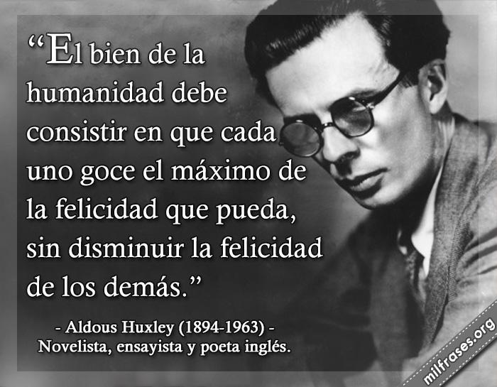 El bien de la humanidad debe consistir en que cada uno goce al máximo de la felicidad que pueda, sin disminuir la felicidad de los demás. frases de Aldous Huxley (1894-1963) Novelista, ensayista y poeta inglés.