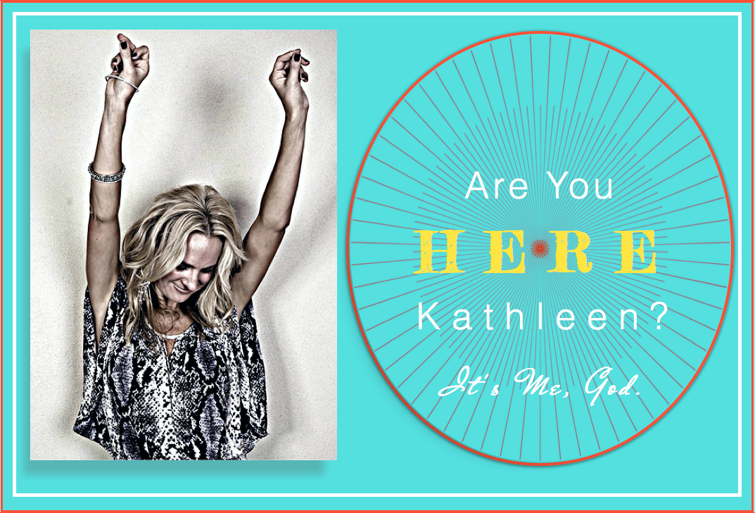 Are You HERE Kathleen? It's Me, God.