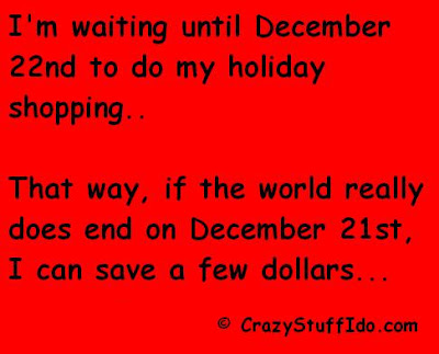I'm waiting until December 22nd to do my holiday shopping...that way if the world really does end on December 21st, I can save a few dollars