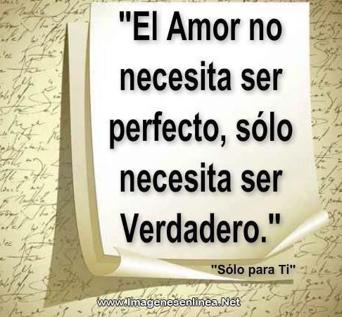 El amor no necesita ser perfecto, sólo necesita ser verdadero.